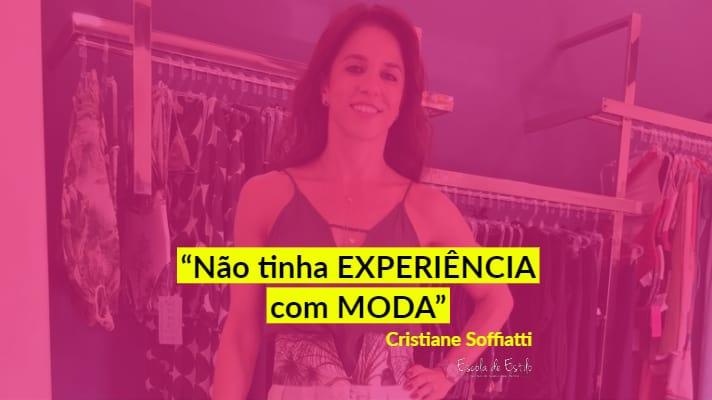 Cristiane Soffiatti – Comecei no ramo da moda há 3 anos e sem experiência na área!