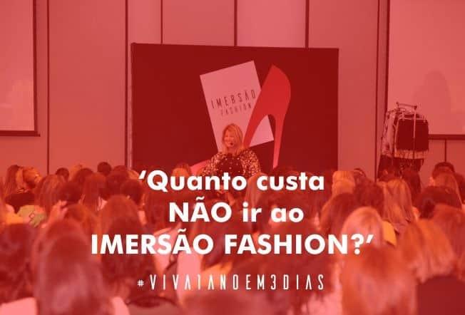 Você sabe quanto custa NÃO ir ao Imersão Fashion?